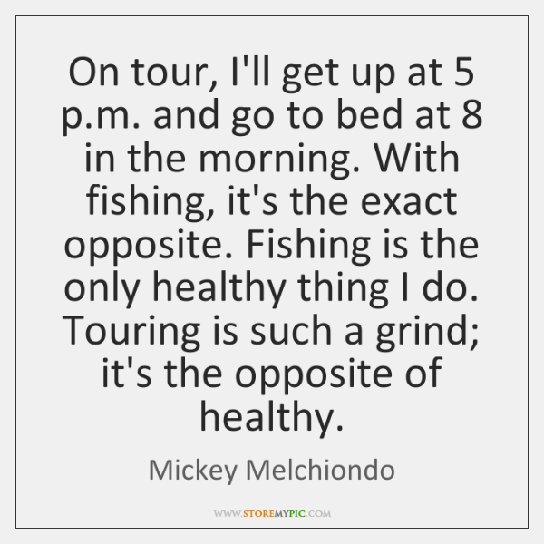 On tour, I'll get up at 5 p.m. and go to bed ...