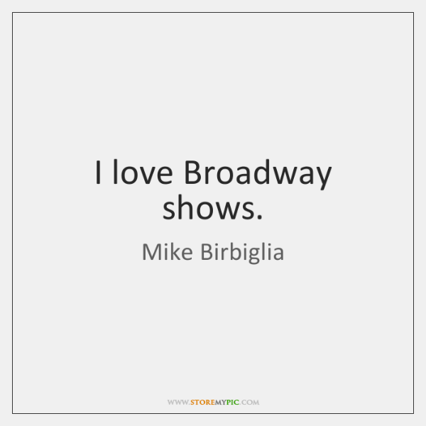 I love Broadway shows.