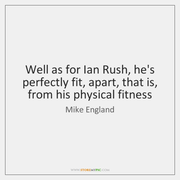 Well as for Ian Rush, he's perfectly fit, apart, that is, from ...