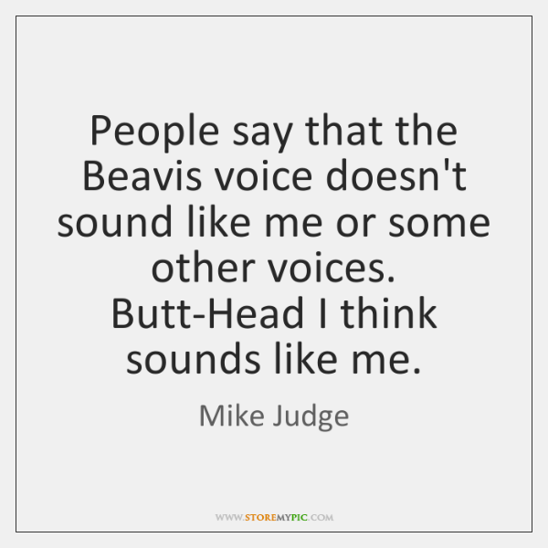 People say that the Beavis voice doesn't sound like me or some ...