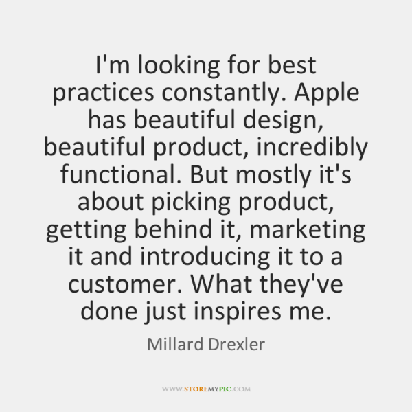 I'm looking for best practices constantly. Apple has beautiful design, beautiful product, ...