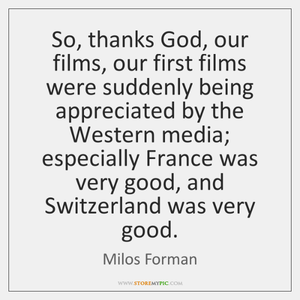 So, thanks God, our films, our first films were suddenly being appreciated ...