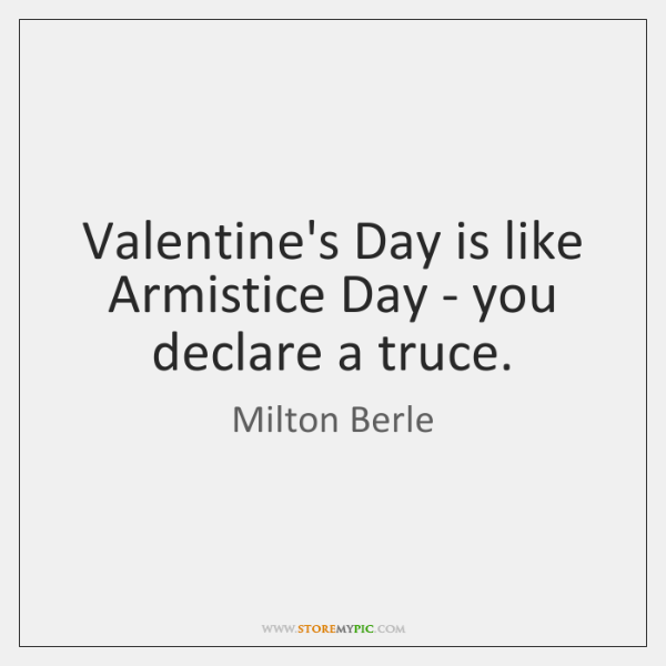 Valentine's Day is like Armistice Day - you declare a truce.