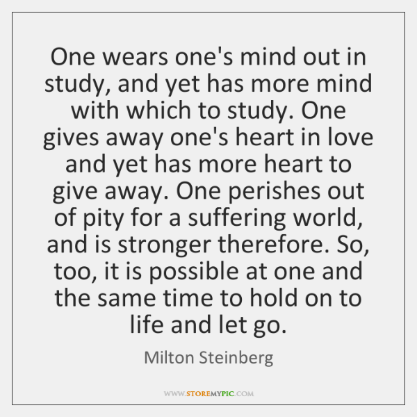 One wears one's mind out in study, and yet has more mind ...