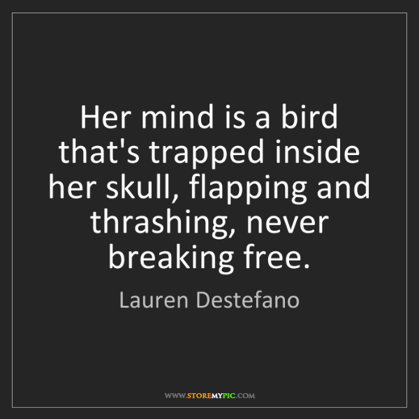 Lauren Destefano: Her mind is a bird that's trapped inside her skull, flapping...