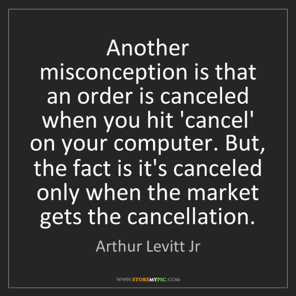 Arthur Levitt Jr: Another misconception is that an order is canceled when...