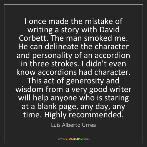 Luis Alberto Urrea: I once made the mistake of writing a story with David...