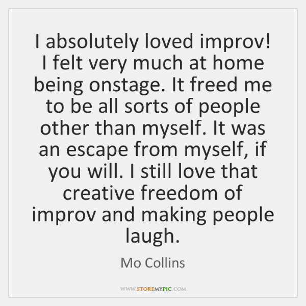 I absolutely loved improv! I felt very much at home being onstage. ...