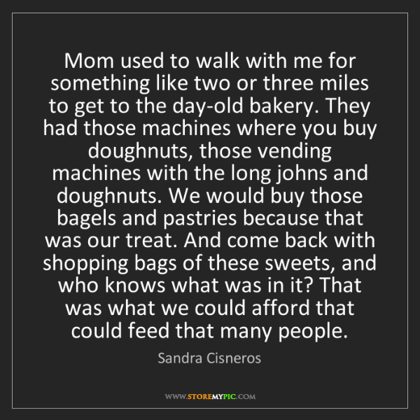 Sandra Cisneros: Mom used to walk with me for something like two or three...
