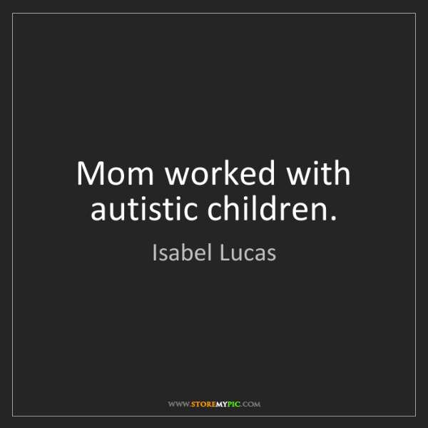 Isabel Lucas: Mom worked with autistic children.