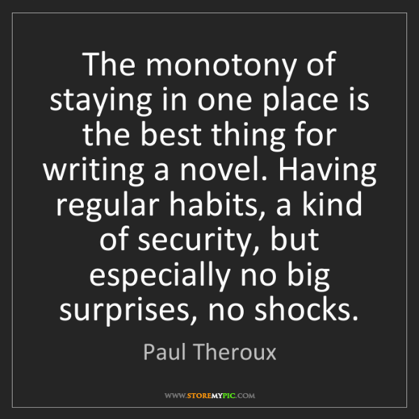 Paul Theroux: The monotony of staying in one place is the best thing...