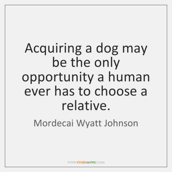 Acquiring a dog may be the only opportunity a human ever has ...