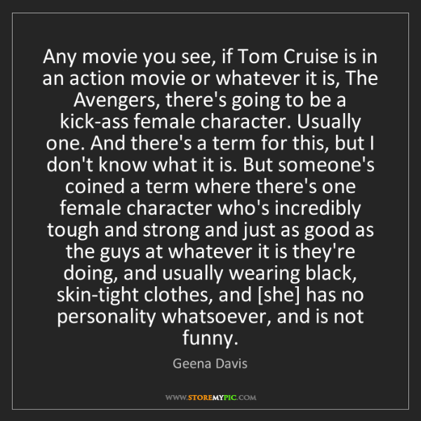 Geena Davis: Any movie you see, if Tom Cruise is in an action movie...