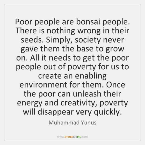 Poor people are bonsai people. There is nothing wrong in their seeds. ...