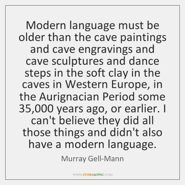 Modern language must be older than the cave paintings and cave engravings ...
