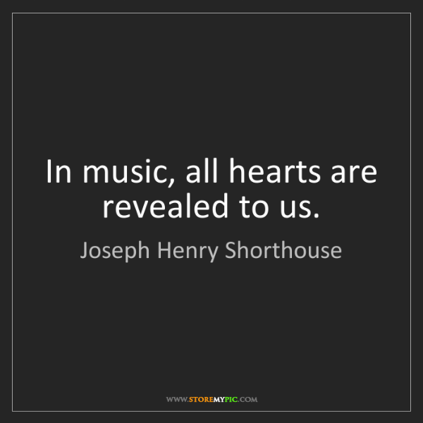 Joseph Henry Shorthouse: In music, all hearts are revealed to us.