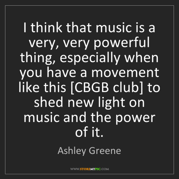 Ashley Greene: I think that music is a very, very powerful thing, especially...
