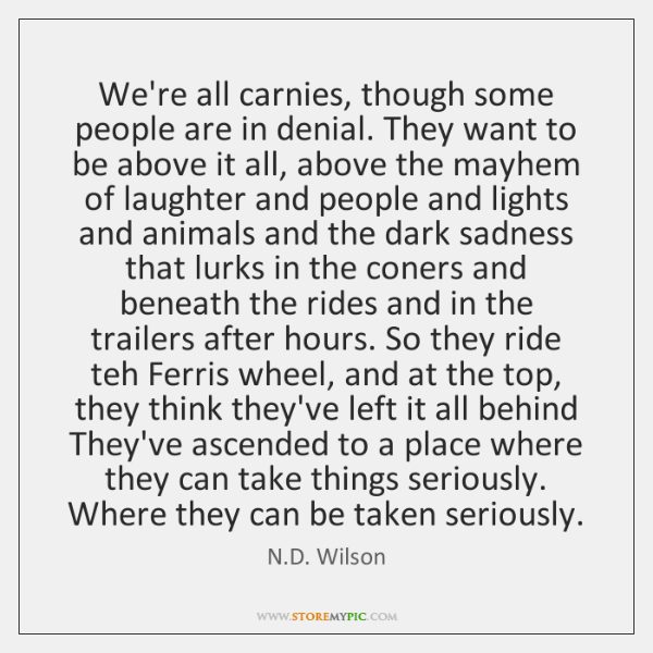 We're all carnies, though some people are in denial. They want to ...