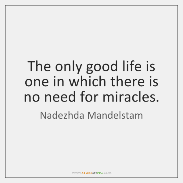 The only good life is one in which there is no need ...