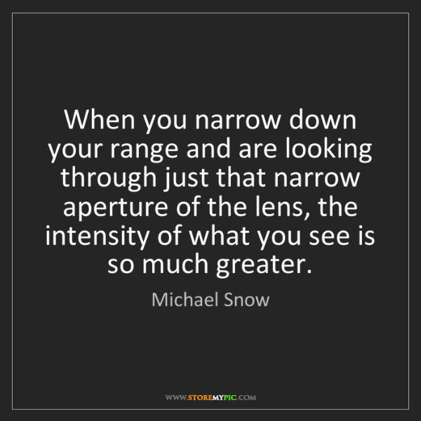 Michael Snow: When you narrow down your range and are looking through...