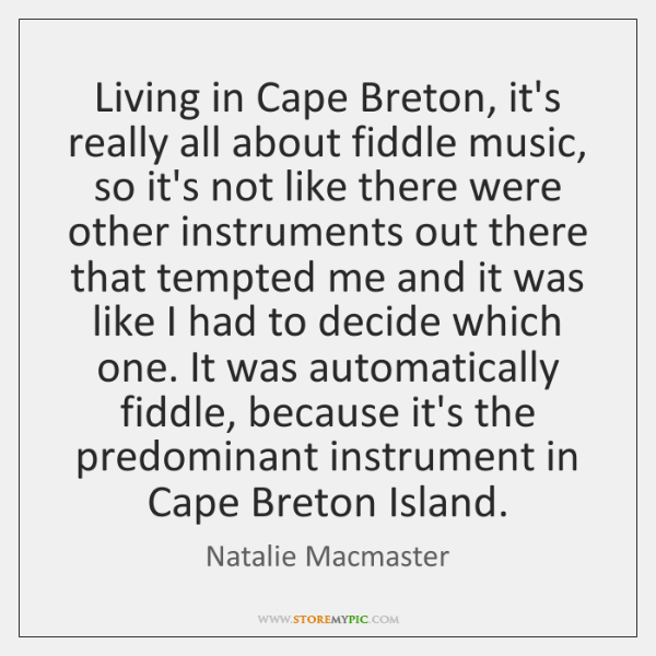 Living in Cape Breton, it's really all about fiddle music, so it's ...