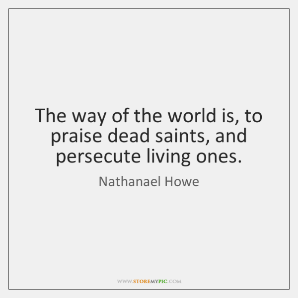 The way of the world is, to praise dead saints, and persecute ...