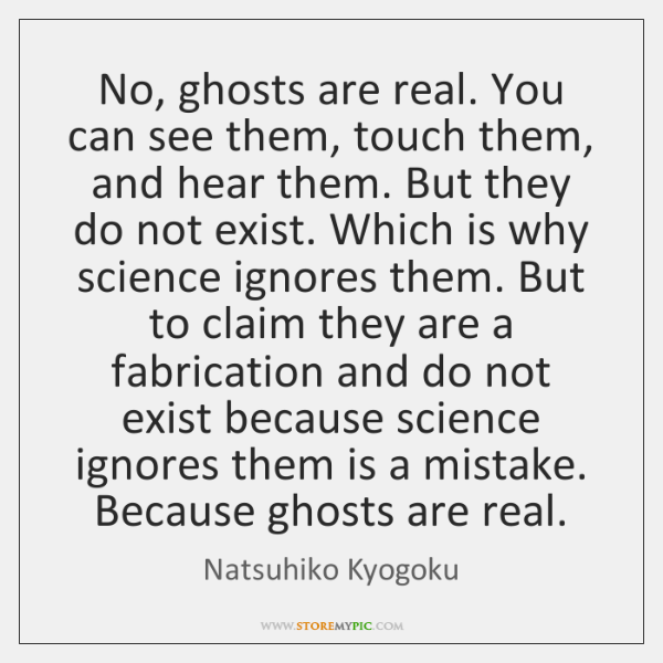 No, ghosts are real. You can see them, touch them, and hear ...