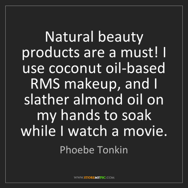 Phoebe Tonkin: Natural beauty products are a must! I use coconut oil-based...