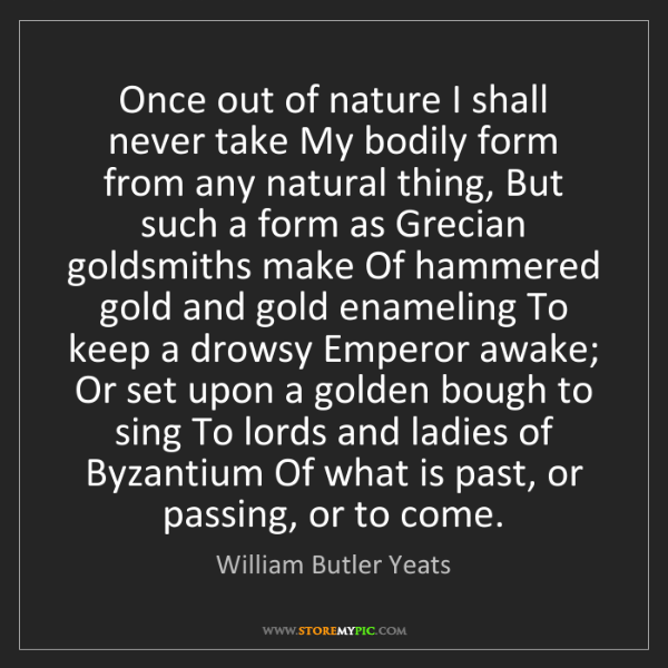 William Butler Yeats: Once out of nature I shall never take My bodily form...