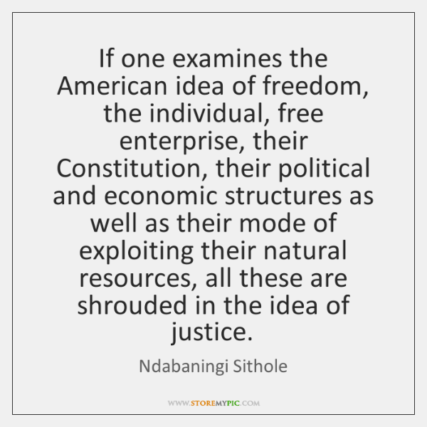 If one examines the American idea of freedom, the individual, free enterprise, ...