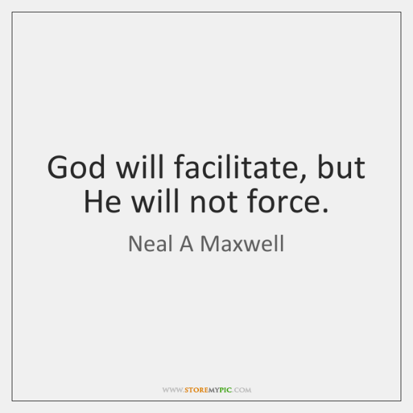 God will facilitate, but He will not force.