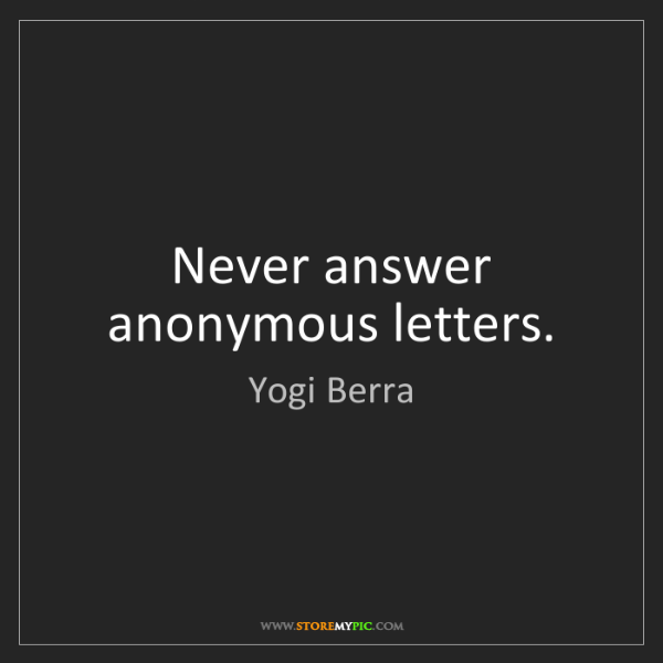 Yogi Berra: Never answer anonymous letters.