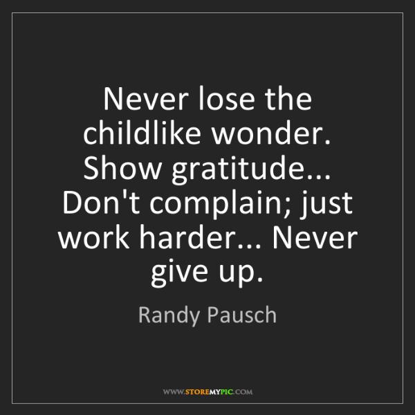 Randy Pausch: Never lose the childlike wonder. Show gratitude... Don't...