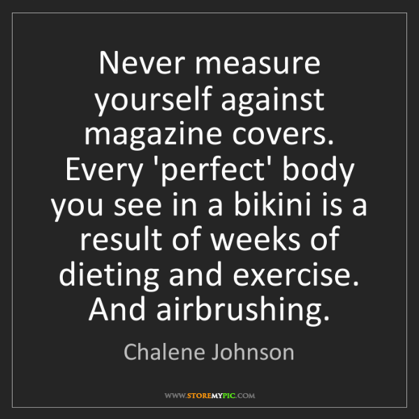 Chalene Johnson: Never measure yourself against magazine covers. Every...