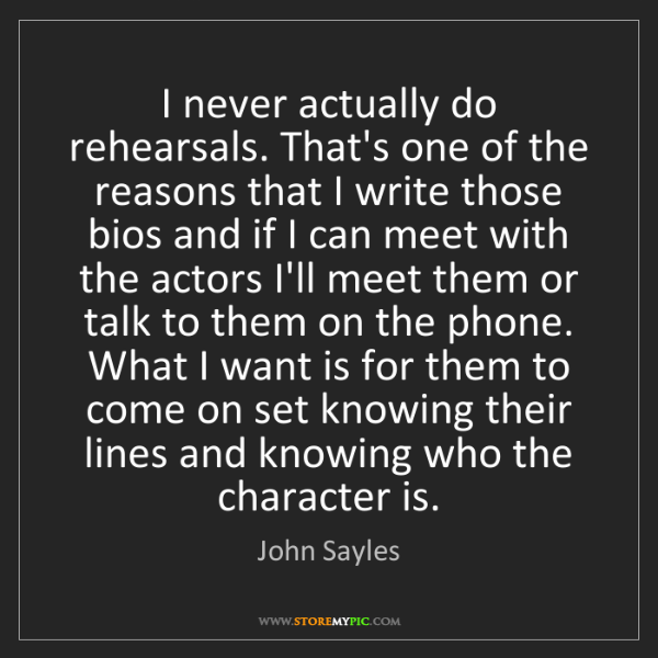 John Sayles: I never actually do rehearsals. That's one of the reasons...