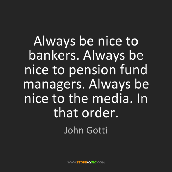 John Gotti: Always be nice to bankers. Always be nice to pension...