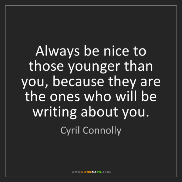 Cyril Connolly: Always be nice to those younger than you, because they...