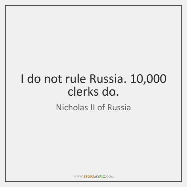 I do not rule Russia. 10,000 clerks do.