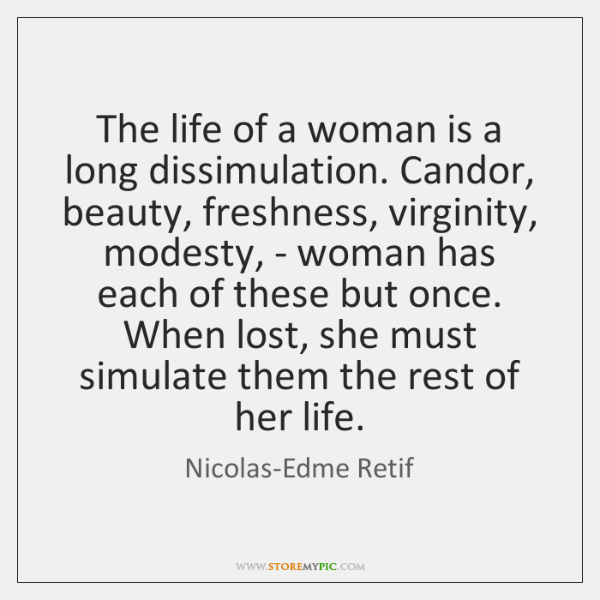 The life of a woman is a long dissimulation. Candor, beauty, freshness, ...
