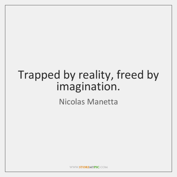 Trapped by reality, freed by imagination.