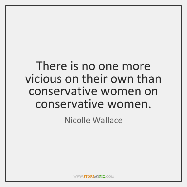 There is no one more vicious on their own than conservative women ...