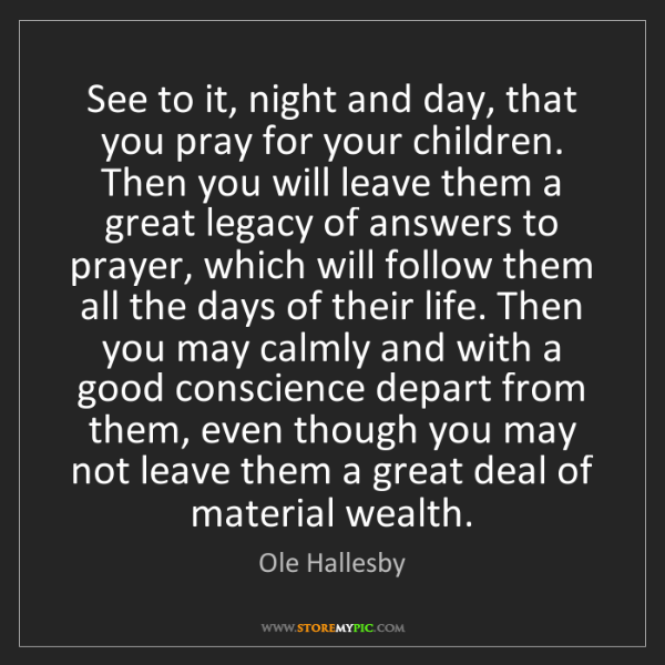 Ole Hallesby: See to it, night and day, that you pray for your children....