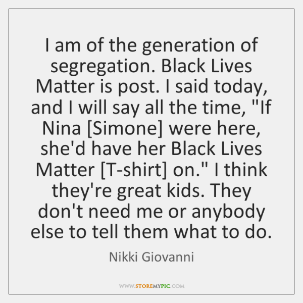 I am of the generation of segregation. Black Lives Matter is post. ...