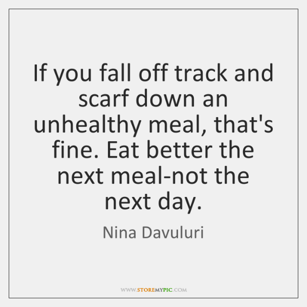 If you fall off track and scarf down an unhealthy meal, that's ...