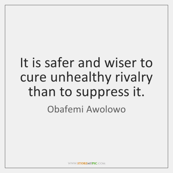 It is safer and wiser to cure unhealthy rivalry than to suppress ...
