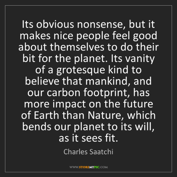 Charles Saatchi: Its obvious nonsense, but it makes nice people feel good...