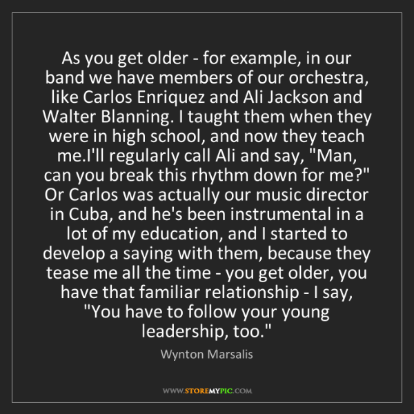 Wynton Marsalis: As you get older - for example, in our band we have members...