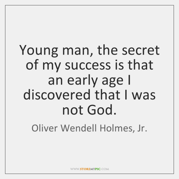 Young man, the secret of my success is that an early age ...