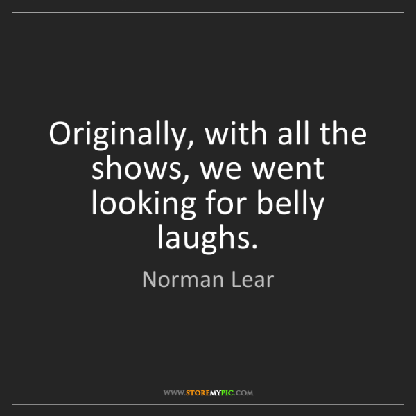Norman Lear: Originally, with all the shows, we went looking for belly...
