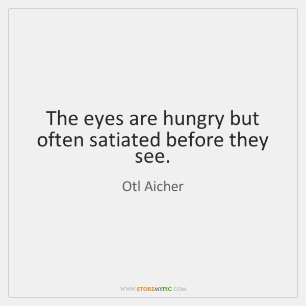 The eyes are hungry but often satiated before they see.